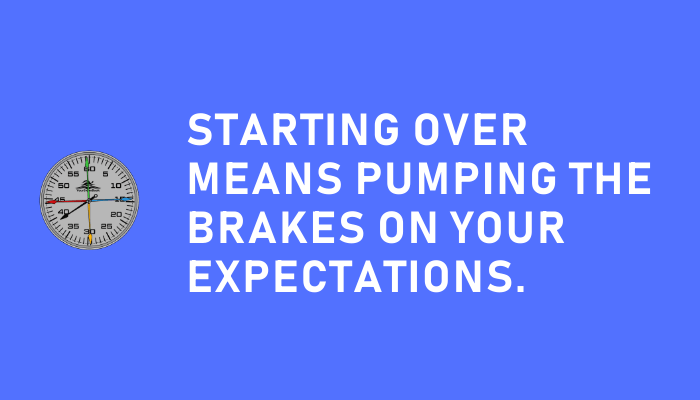 Starting over means pumping the brakes on your expectations