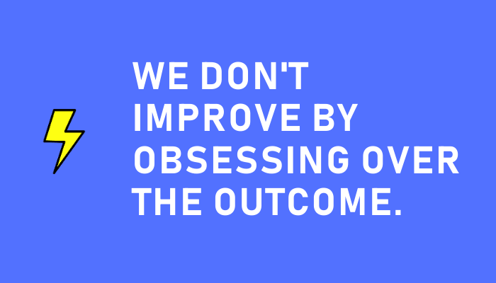 We don't improve by obsessing over the outcome