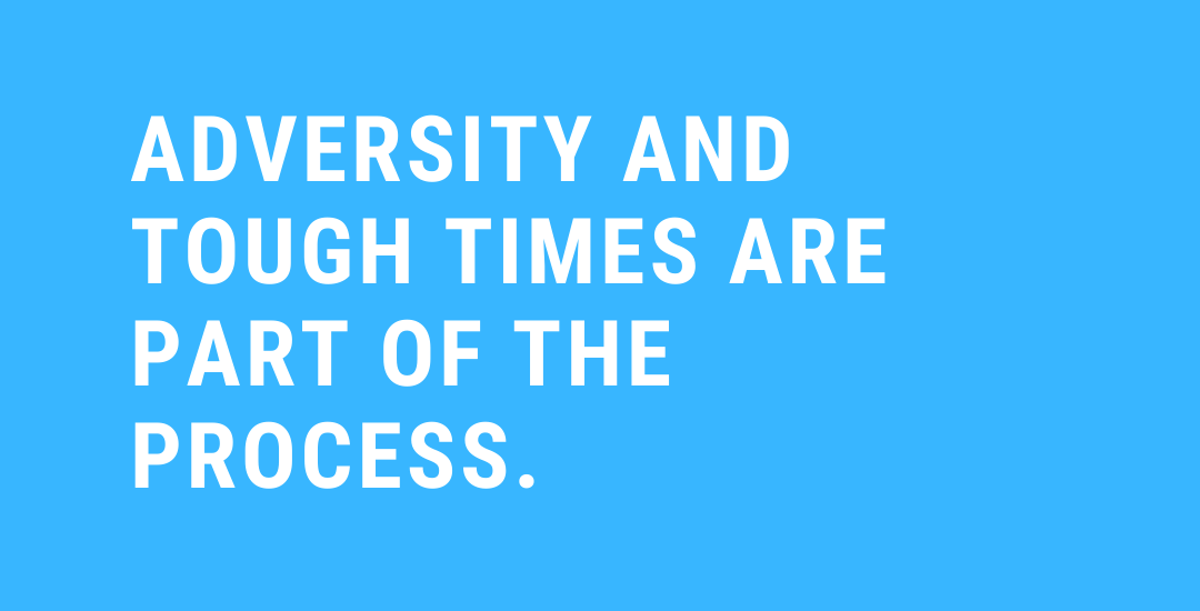 Adversity and tough times are part of the process.