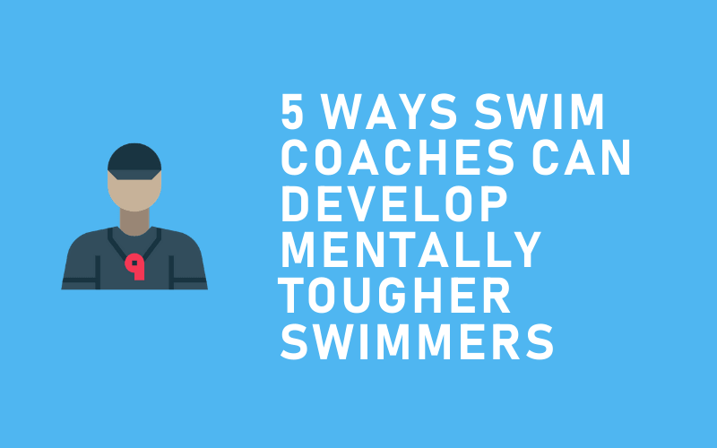 How Swim Coaches Can Develop Mentally Tougher Swimmers